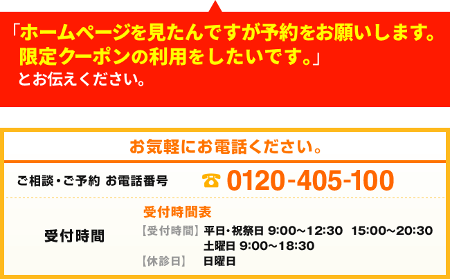 「ホームページを見たんですが予約をお願いします。限定クーポンの利用をしたいです。」とお伝えください。 お気軽にお電話ください。ご相談・ご予約 お電話番号 0120-405-100